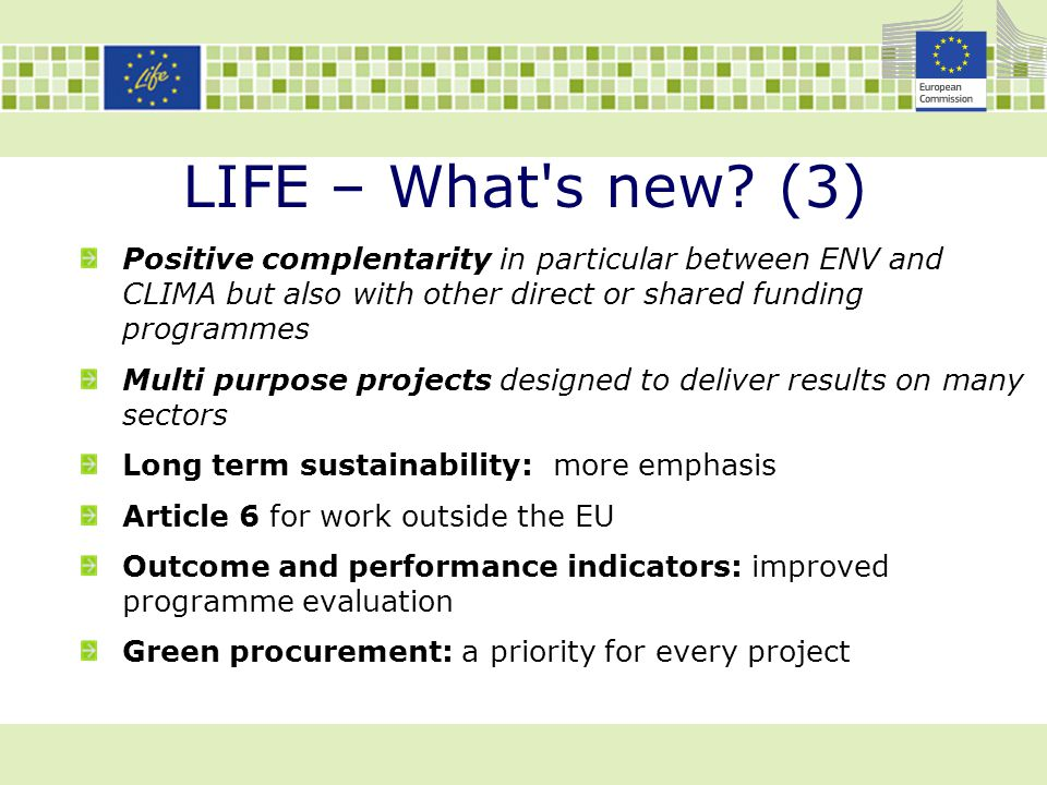 LIFE – What's new? (3) Positive complentarity in particular between ENV and CLIMA but also with other direct or shared funding programmes Multi purpos