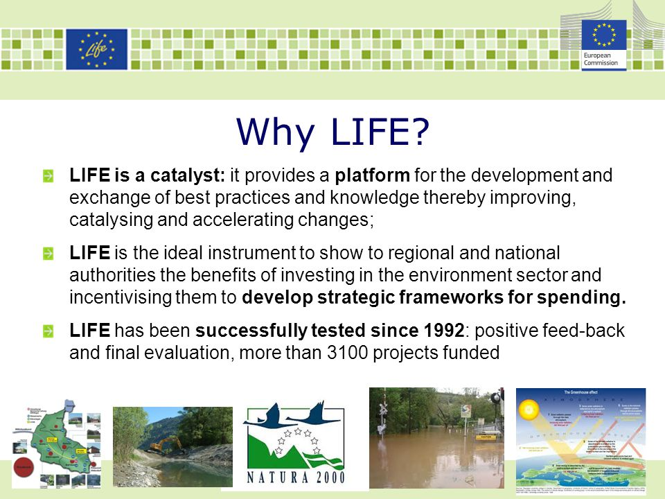 Why LIFE? LIFE is a catalyst: it provides a platform for the development and exchange of best practices and knowledge thereby improving, catalysing an