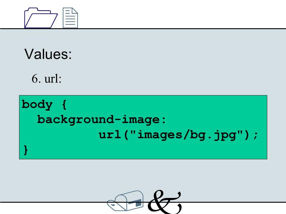 /k/k 1212 Values: 6. url: body { background-image: url( images/bg.jpg ); }