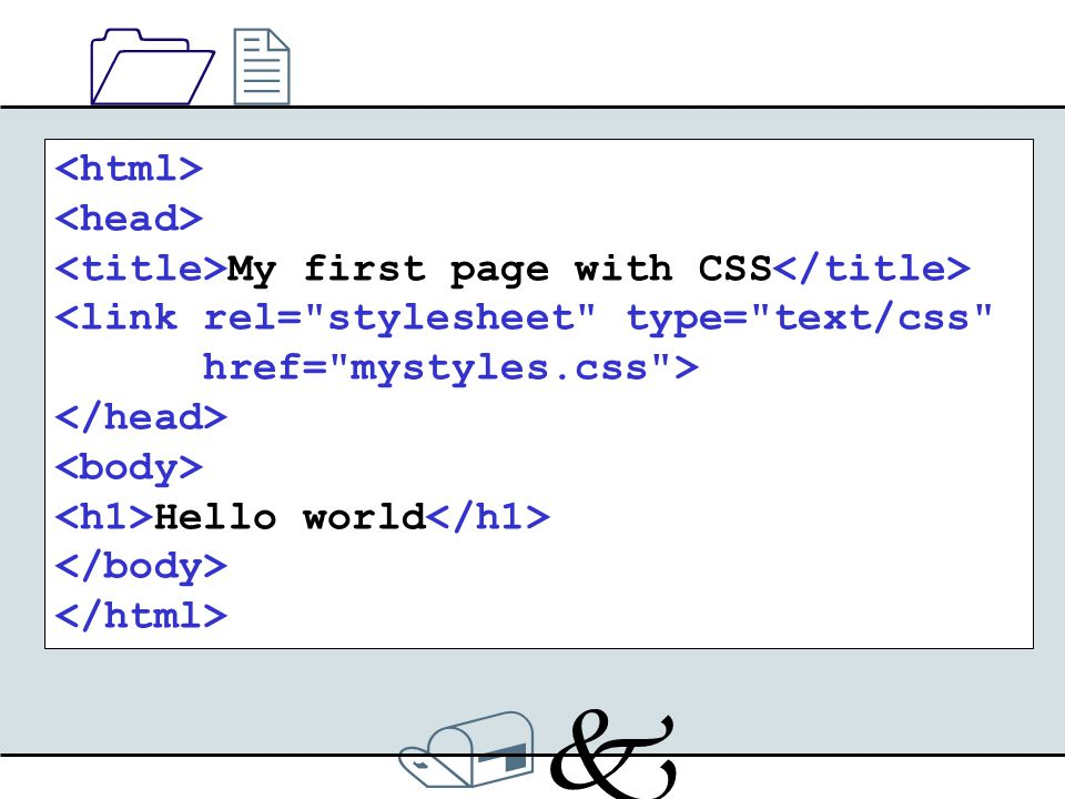 /k/k 1212 My first page with CSS <link rel= stylesheet type= text/css href= mystyles.css > Hello world