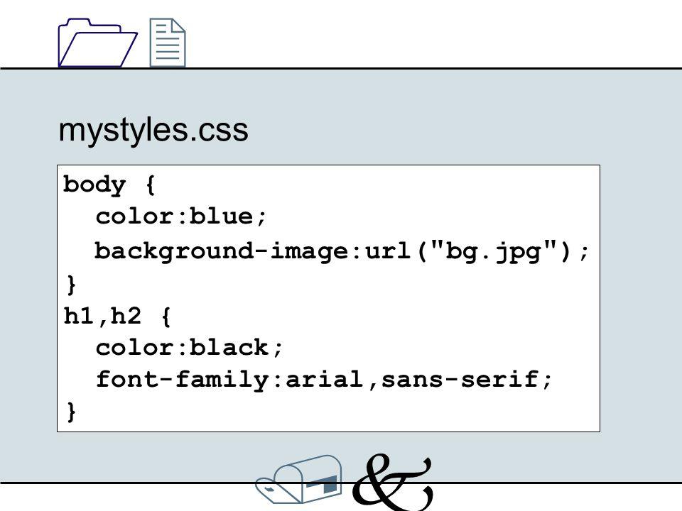 /k/k 1212 mystyles.css body { color:blue; background-image:url( bg.jpg ); } h1,h2 { color:black; font-family:arial,sans-serif; }