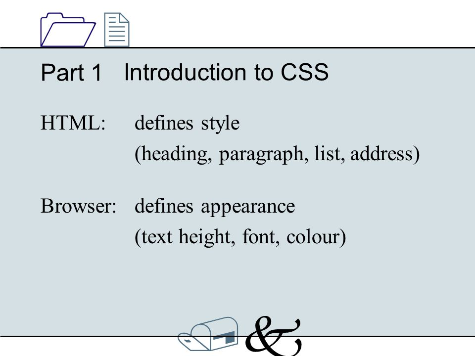 /k/k 1212 Introduction to CSS Part 1 Browser:defines appearance (text height, font, colour) HTML: defines style (heading, paragraph, list, address)