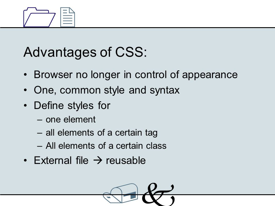 /k/k 1212 Advantages of CSS: Browser no longer in control of appearance One, common style and syntax Define styles for –one element –all elements of a certain tag –All elements of a certain class External file  reusable