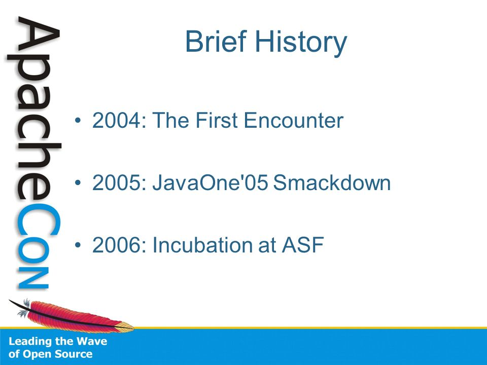 Brief History 2004: The First Encounter 2005: JavaOne 05 Smackdown 2006: Incubation at ASF
