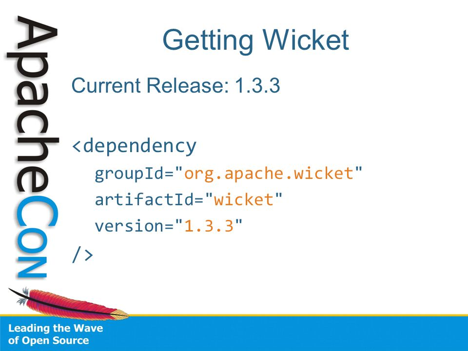 Getting Wicket Current Release: 1.3.3 <dependency groupId= org.apache.wicket artifactId= wicket version= 1.3.3 />