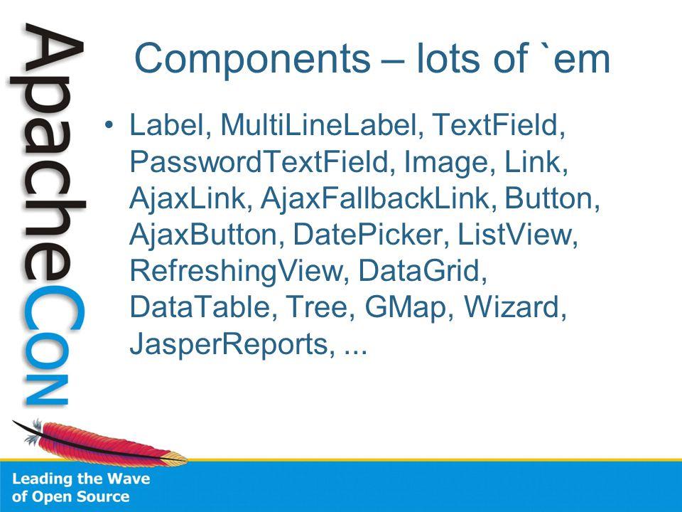 Components – lots of `em Label, MultiLineLabel, TextField, PasswordTextField, Image, Link, AjaxLink, AjaxFallbackLink, Button, AjaxButton, DatePicker, ListView, RefreshingView, DataGrid, DataTable, Tree, GMap, Wizard, JasperReports,...