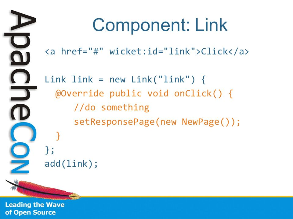 Component: Link Click Link link = new Link( link ) { @Override public void onClick() { //do something setResponsePage(new NewPage()); } }; add(link);