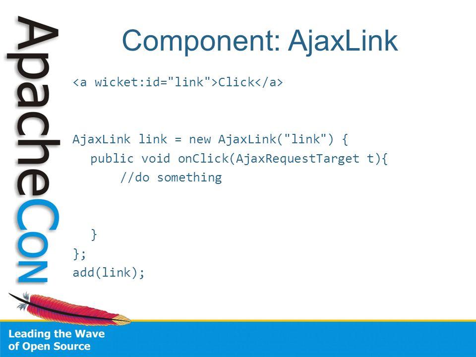 Component: AjaxLink Click AjaxLink link = new AjaxLink( link ) { public void onClick(AjaxRequestTarget t){ //do something } }; add(link);