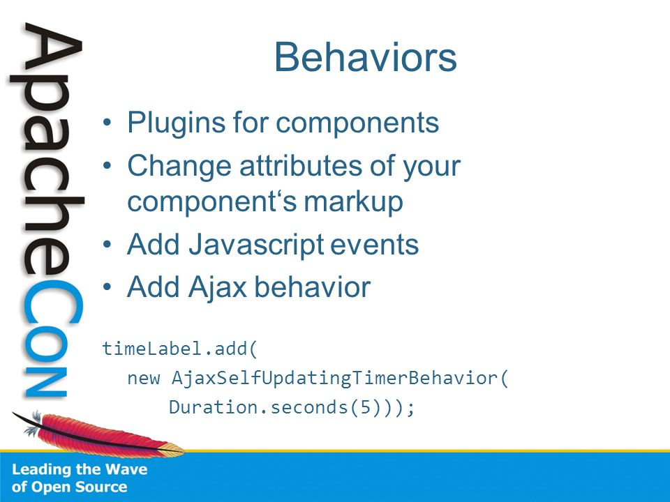 Behaviors Plugins for components Change attributes of your component's markup Add Javascript events Add Ajax behavior timeLabel.add( new AjaxSelfUpdatingTimerBehavior( Duration.seconds(5)));