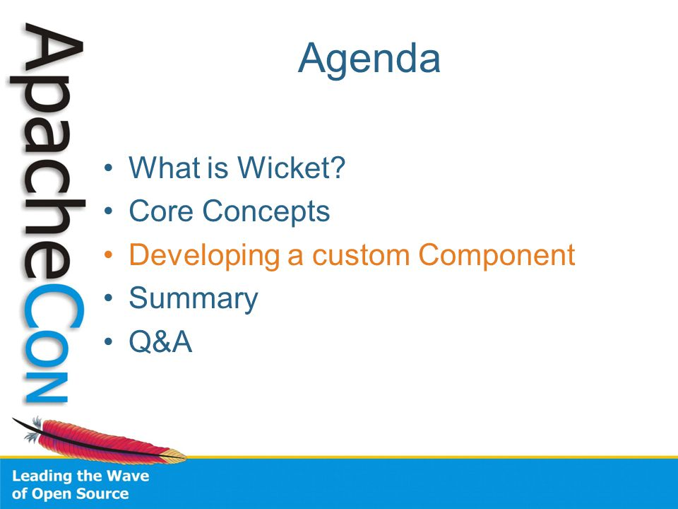 Agenda What is Wicket Core Concepts Developing a custom Component Summary Q&A