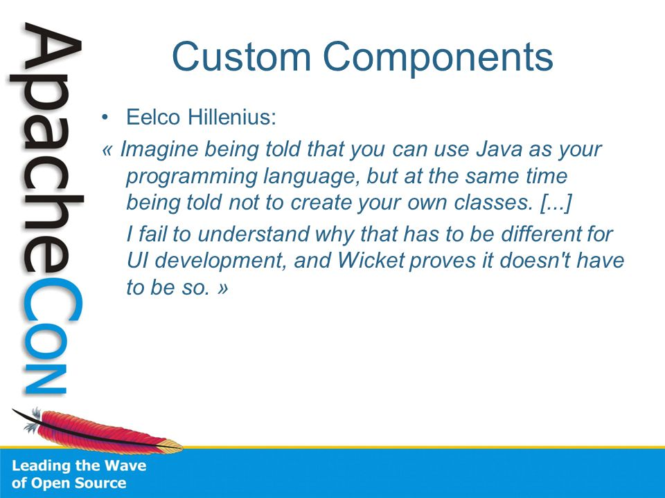 Custom Components Eelco Hillenius: « Imagine being told that you can use Java as your programming language, but at the same time being told not to create your own classes.