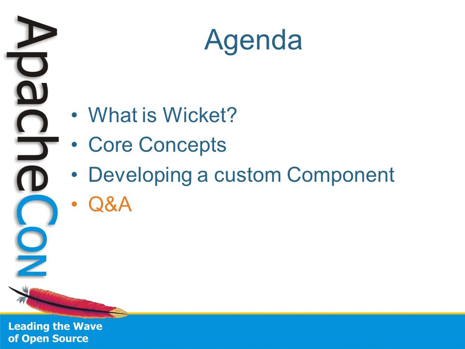 Agenda What is Wicket Core Concepts Developing a custom Component Q&A