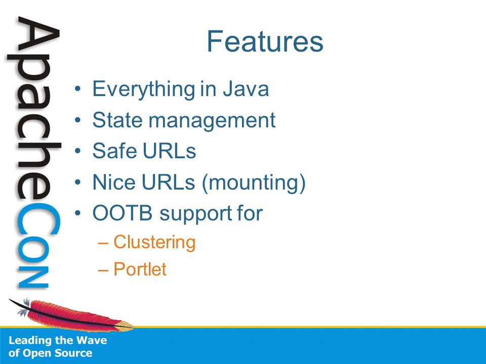 Features Everything in Java State management Safe URLs Nice URLs (mounting) OOTB support for –Clustering –Portlet