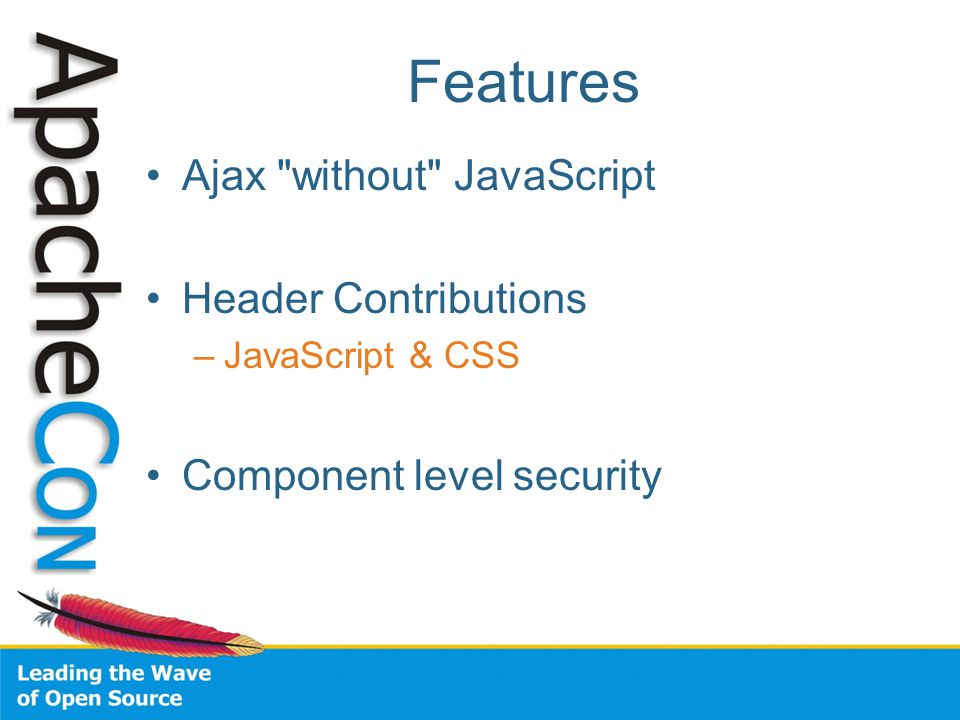 Features Ajax without JavaScript Header Contributions –JavaScript & CSS Component level security