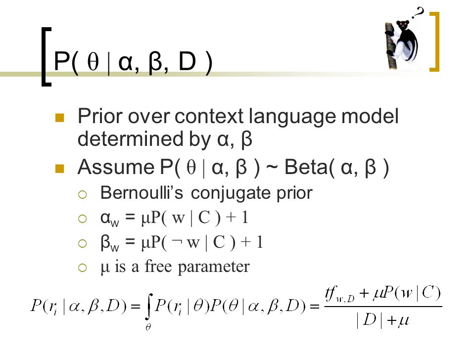 P( θ | α, β, D ) Prior over context language model determined by α, β Assume P( θ | α, β ) ~ Beta( α, β )  Bernoulli's conjugate prior  α w = μP( w | C ) + 1  β w = μP( ¬ w | C ) + 1  μ is a free parameter