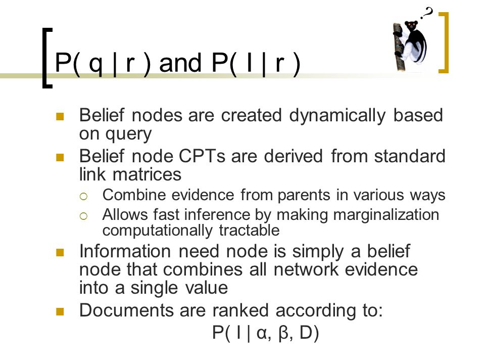 P( q | r ) and P( I | r ) Belief nodes are created dynamically based on query Belief node CPTs are derived from standard link matrices  Combine evidence from parents in various ways  Allows fast inference by making marginalization computationally tractable Information need node is simply a belief node that combines all network evidence into a single value Documents are ranked according to: P( I | α, β, D)