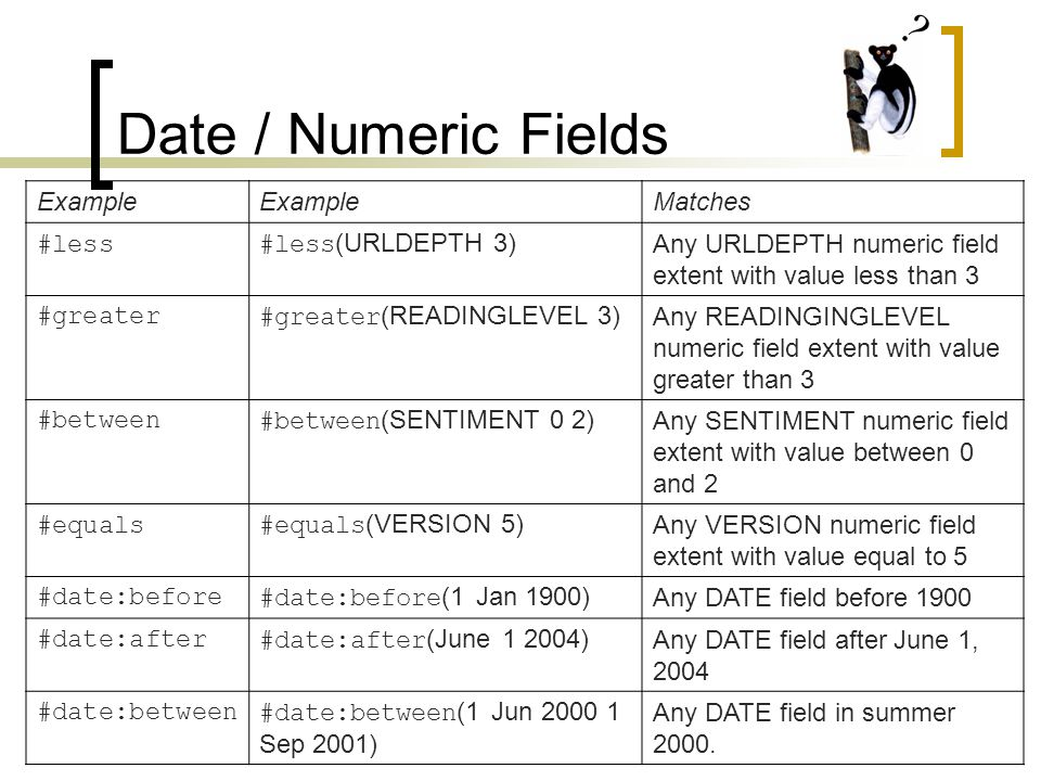 Date / Numeric Fields Example Matches #less#less (URLDEPTH 3) Any URLDEPTH numeric field extent with value less than 3 #greater#greater (READINGLEVEL 3) Any READINGINGLEVEL numeric field extent with value greater than 3 #between#between (SENTIMENT 0 2) Any SENTIMENT numeric field extent with value between 0 and 2 #equals#equals (VERSION 5) Any VERSION numeric field extent with value equal to 5 #date:before#date:before (1 Jan 1900) Any DATE field before 1900 #date:after#date:after (June 1 2004) Any DATE field after June 1, 2004 #date:between#date:between (1 Jun 2000 1 Sep 2001) Any DATE field in summer 2000.