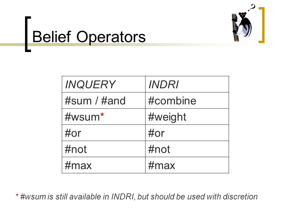 Belief Operators INQUERYINDRI #sum / #and#combine #wsum*#weight #or #not #max * #wsum is still available in INDRI, but should be used with discretion