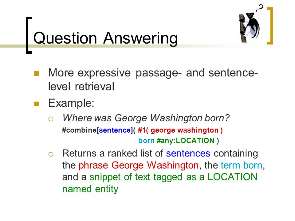 Question Answering More expressive passage- and sentence- level retrieval Example:  Where was George Washington born.