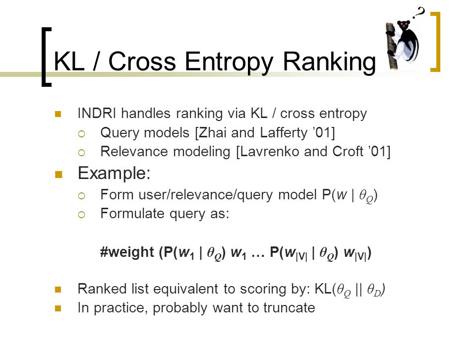 KL / Cross Entropy Ranking INDRI handles ranking via KL / cross entropy  Query models [Zhai and Lafferty '01]  Relevance modeling [Lavrenko and Croft '01] Example:  Form user/relevance/query model P(w | θ Q )  Formulate query as: #weight (P(w 1 | θ Q ) w 1 … P(w |V| | θ Q ) w |V| ) Ranked list equivalent to scoring by: KL( θ Q || θ D ) In practice, probably want to truncate