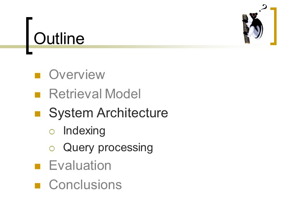 Outline Overview Retrieval Model System Architecture  Indexing  Query processing Evaluation Conclusions