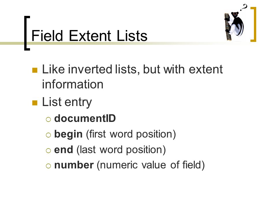 Field Extent Lists Like inverted lists, but with extent information List entry  documentID  begin (first word position)  end (last word position)  number (numeric value of field)