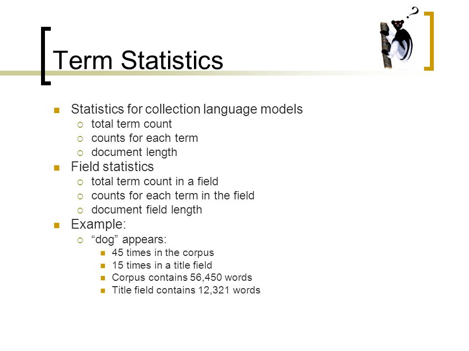 Term Statistics Statistics for collection language models  total term count  counts for each term  document length Field statistics  total term count in a field  counts for each term in the field  document field length Example:  dog appears: 45 times in the corpus 15 times in a title field Corpus contains 56,450 words Title field contains 12,321 words
