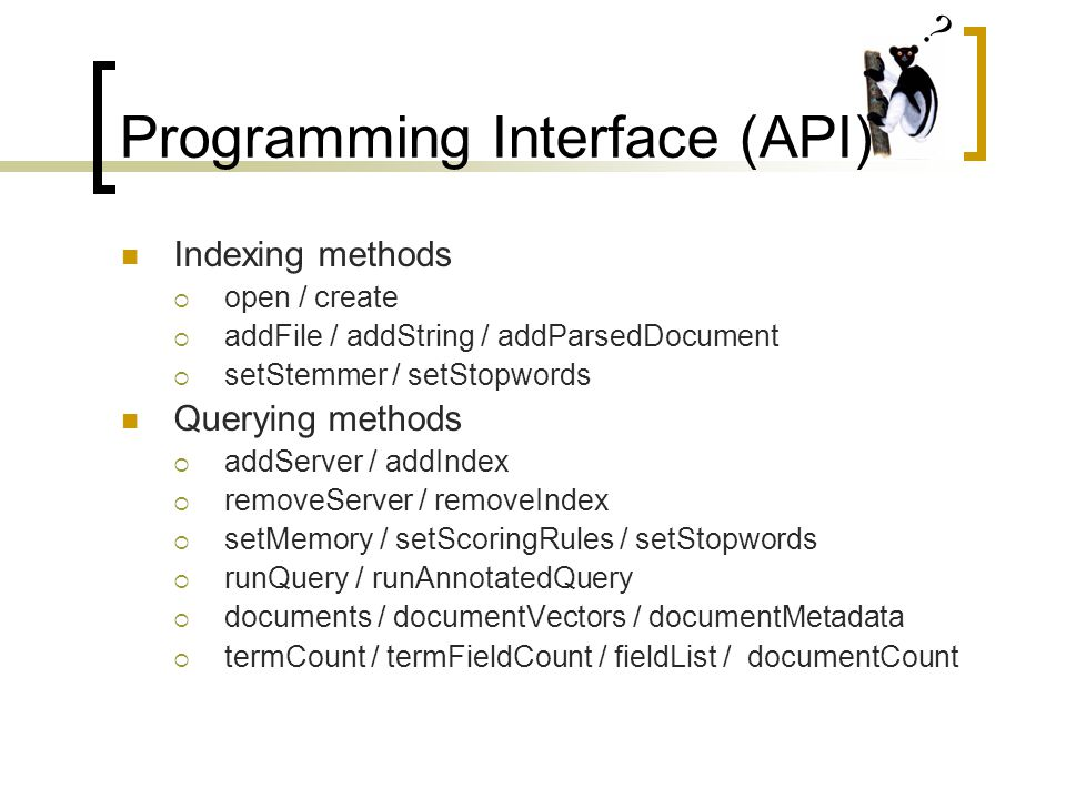 Programming Interface (API) Indexing methods  open / create  addFile / addString / addParsedDocument  setStemmer / setStopwords Querying methods  addServer / addIndex  removeServer / removeIndex  setMemory / setScoringRules / setStopwords  runQuery / runAnnotatedQuery  documents / documentVectors / documentMetadata  termCount / termFieldCount / fieldList / documentCount