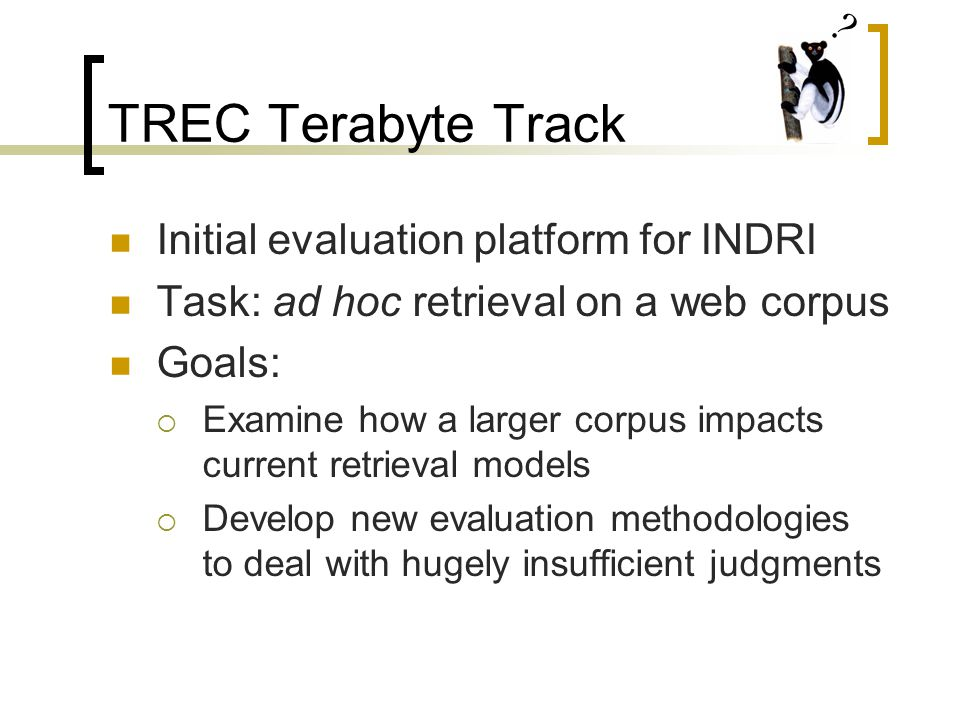 TREC Terabyte Track Initial evaluation platform for INDRI Task: ad hoc retrieval on a web corpus Goals:  Examine how a larger corpus impacts current retrieval models  Develop new evaluation methodologies to deal with hugely insufficient judgments