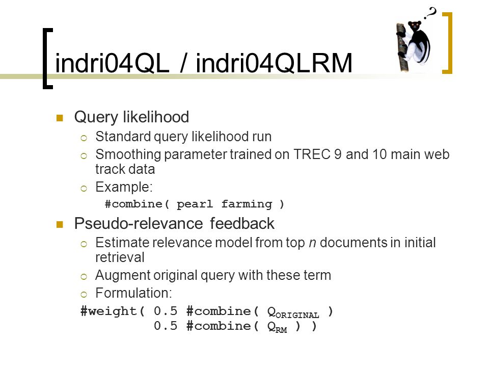 indri04QL / indri04QLRM Query likelihood  Standard query likelihood run  Smoothing parameter trained on TREC 9 and 10 main web track data  Example: #combine( pearl farming ) Pseudo-relevance feedback  Estimate relevance model from top n documents in initial retrieval  Augment original query with these term  Formulation: #weight(0.5 #combine( Q ORIGINAL ) 0.5 #combine( Q RM ) )