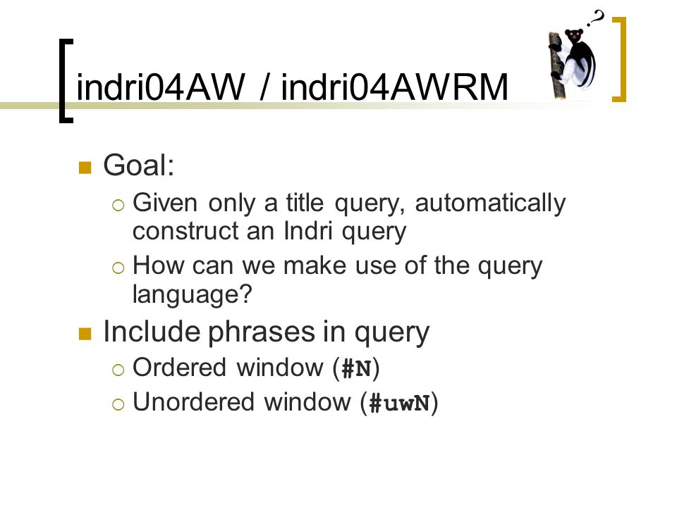 indri04AW / indri04AWRM Goal:  Given only a title query, automatically construct an Indri query  How can we make use of the query language.