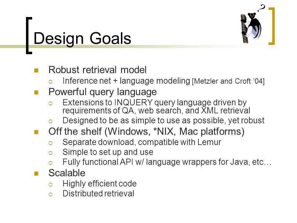 Design Goals Robust retrieval model  Inference net + language modeling [Metzler and Croft '04] Powerful query language  Extensions to INQUERY query language driven by requirements of QA, web search, and XML retrieval  Designed to be as simple to use as possible, yet robust Off the shelf (Windows, *NIX, Mac platforms)  Separate download, compatible with Lemur  Simple to set up and use  Fully functional API w/ language wrappers for Java, etc… Scalable  Highly efficient code  Distributed retrieval