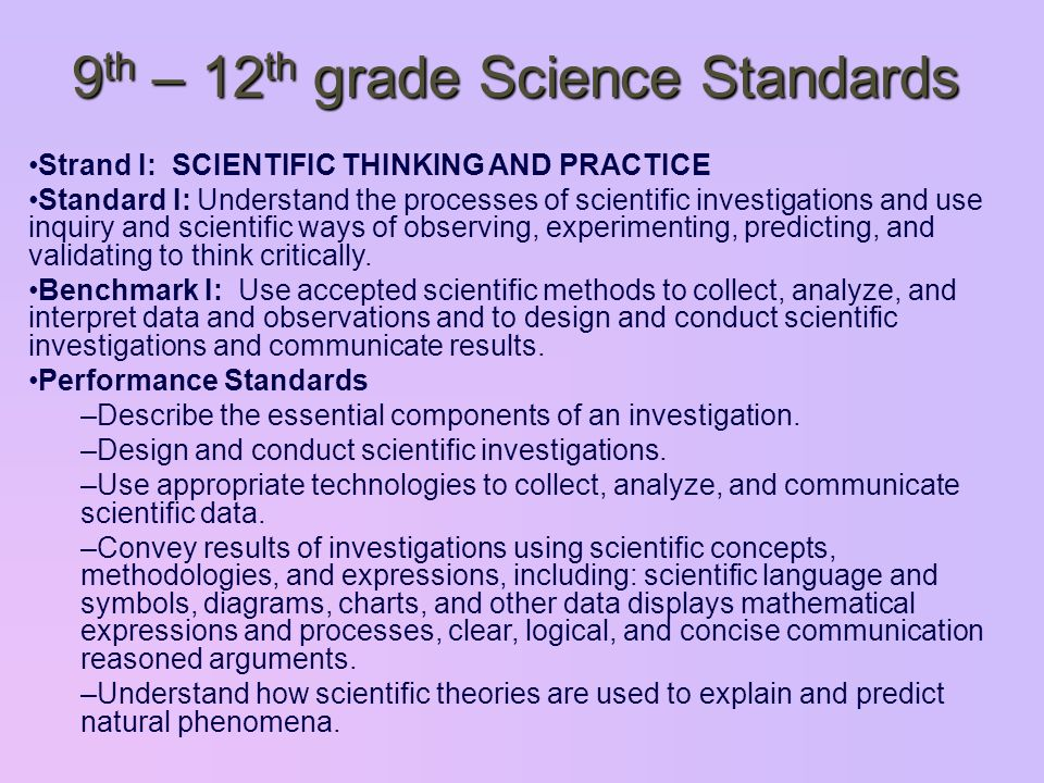9 th – 12 th grade Science Standards Strand I: SCIENTIFIC THINKING AND PRACTICE Standard I: Understand the processes of scientific investigations and use inquiry and scientific ways of observing, experimenting, predicting, and validating to think critically.