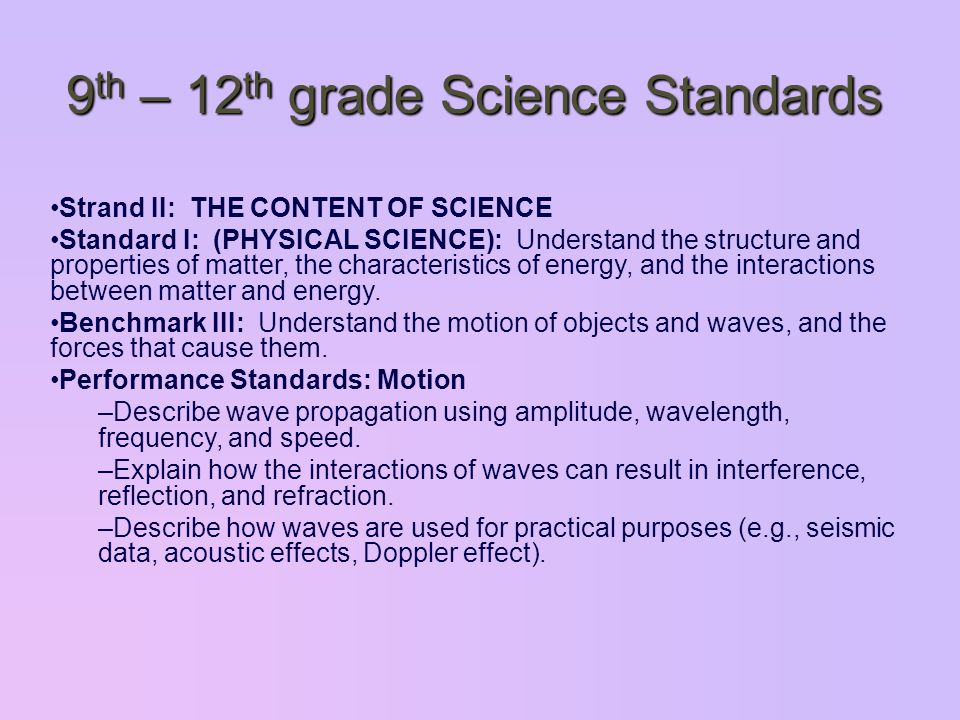 9 th – 12 th grade Science Standards Strand II: THE CONTENT OF SCIENCE Standard I: (PHYSICAL SCIENCE): Understand the structure and properties of matter, the characteristics of energy, and the interactions between matter and energy.