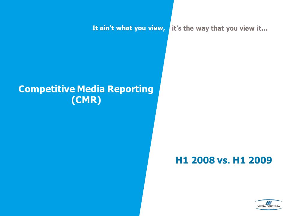 It ain't what you view, it's the way that you view it… Competitive Media Reporting (CMR) H1 2008 vs.