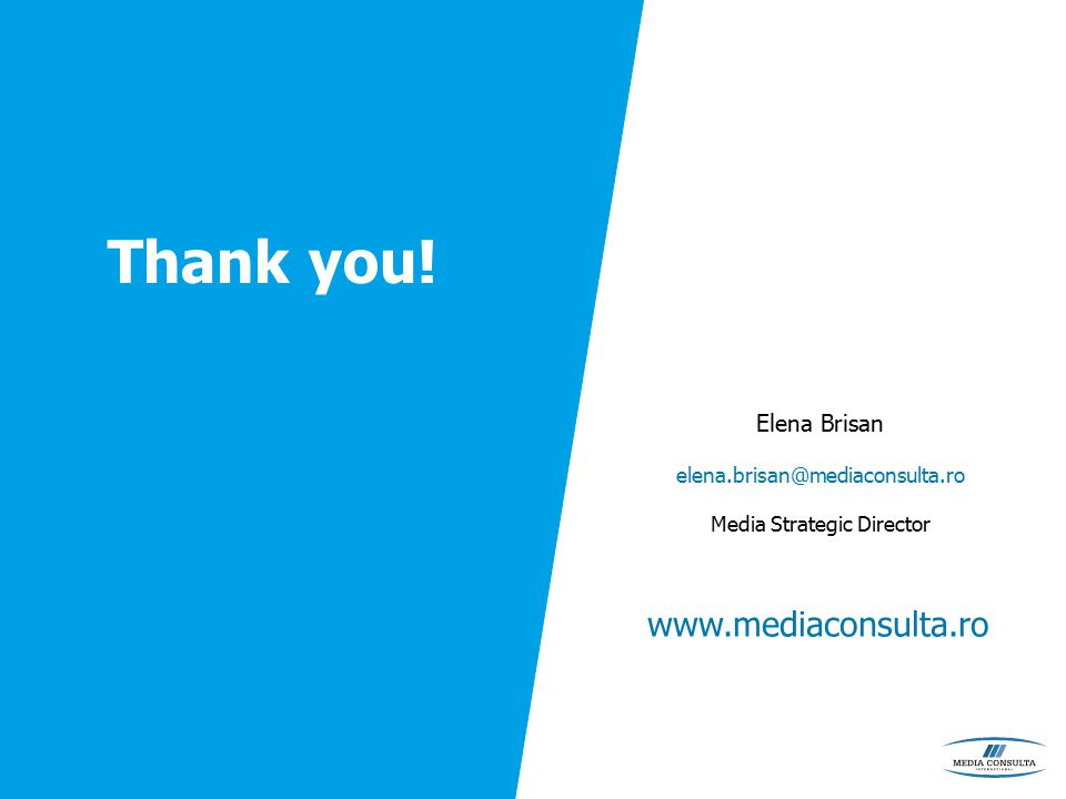 Thank you! Elena Brisan elena.brisan@mediaconsulta.ro Media Strategic Director www.mediaconsulta.ro