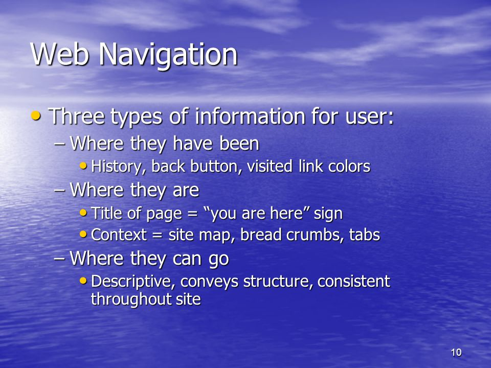 10 Web Navigation Three types of information for user: Three types of information for user: –Where they have been History, back button, visited link colors History, back button, visited link colors –Where they are Title of page = you are here sign Title of page = you are here sign Context = site map, bread crumbs, tabs Context = site map, bread crumbs, tabs –Where they can go Descriptive, conveys structure, consistent throughout site Descriptive, conveys structure, consistent throughout site