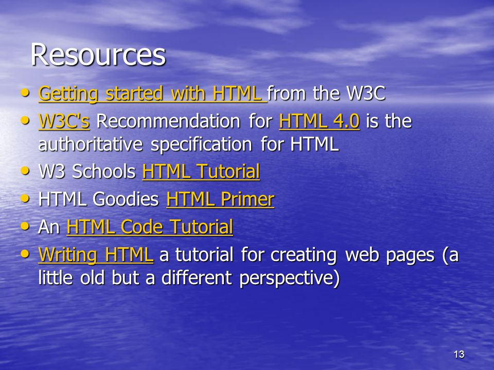 13 Resources Getting started with HTML from the W3C Getting started with HTML from the W3C Getting started with HTML Getting started with HTML W3C s Recommendation for HTML 4.0 is the authoritative specification for HTML W3C s Recommendation for HTML 4.0 is the authoritative specification for HTML W3C sHTML 4.0 W3C sHTML 4.0 W3 Schools HTML Tutorial W3 Schools HTML TutorialHTML TutorialHTML Tutorial HTML Goodies HTML Primer HTML Goodies HTML PrimerHTML PrimerHTML Primer An HTML Code Tutorial An HTML Code TutorialHTML Code TutorialHTML Code Tutorial Writing HTML a tutorial for creating web pages (a little old but a different perspective) Writing HTML a tutorial for creating web pages (a little old but a different perspective) Writing HTML Writing HTML