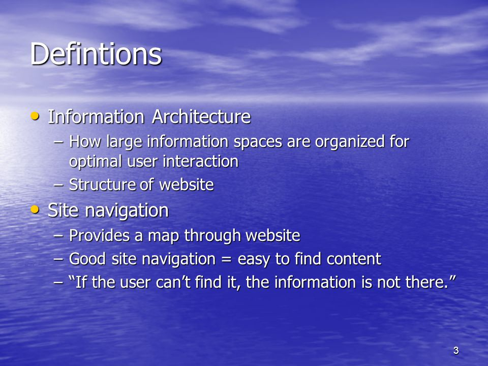 3 Defintions Information Architecture Information Architecture –How large information spaces are organized for optimal user interaction –Structure of website Site navigation Site navigation –Provides a map through website –Good site navigation = easy to find content – If the user can't find it, the information is not there.
