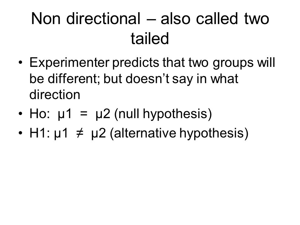Non directional – also called two tailed Experimenter predicts that two groups will be different; but doesn't say in what direction Ho: μ1 = μ2 (null hypothesis) H1: μ1 ≠ μ2 (alternative hypothesis)