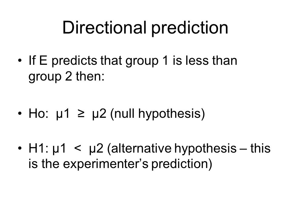 Directional prediction If E predicts that group 1 is less than group 2 then: Ho: μ1 ≥ μ2 (null hypothesis) H1: μ1 < μ2 (alternative hypothesis – this is the experimenter's prediction)
