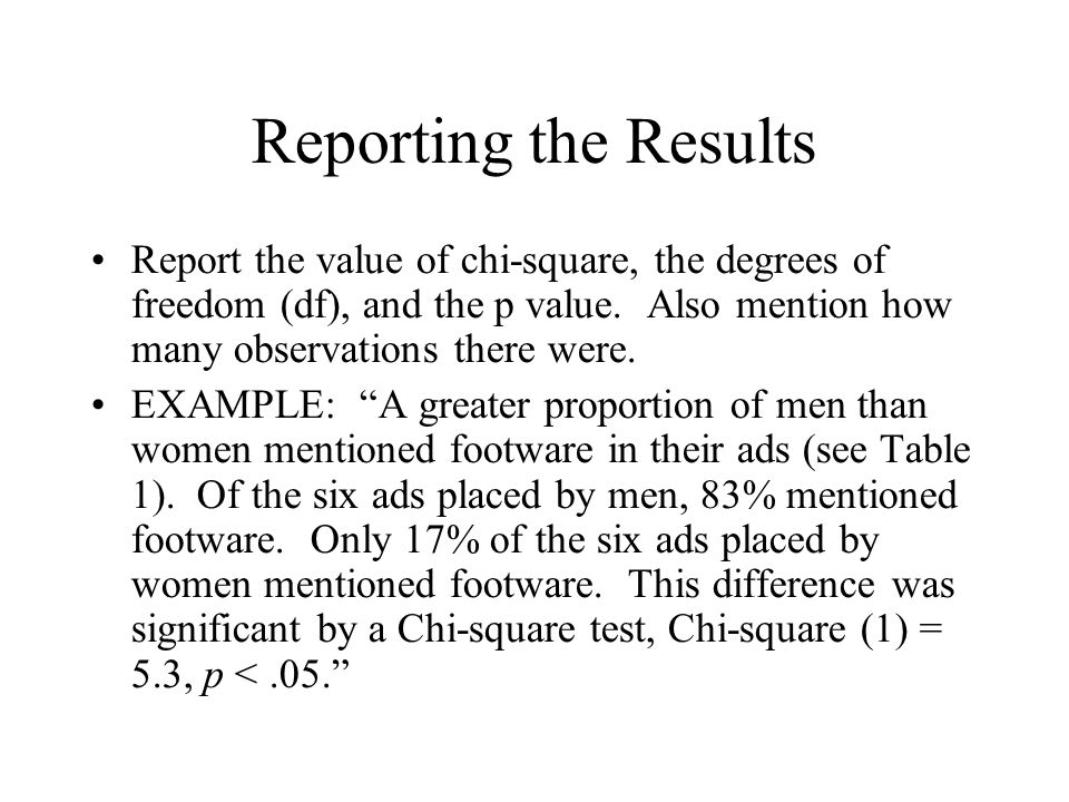 Reporting the Results Report the value of chi-square, the degrees of freedom (df), and the p value. Also mention how many observations there were. EXA