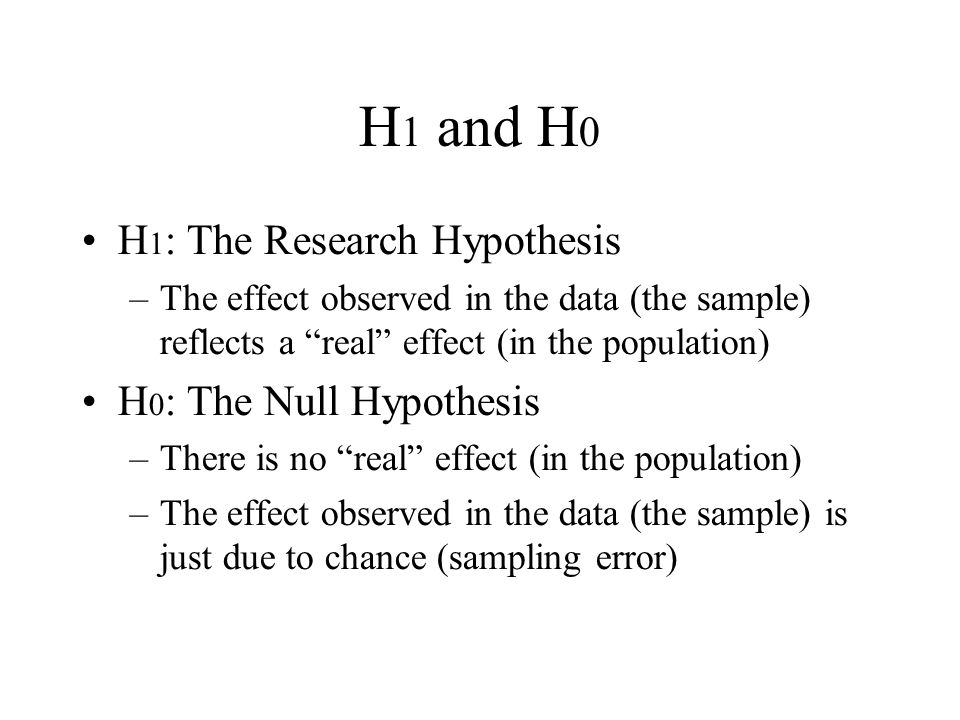 """H 1 and H 0 H 1 : The Research Hypothesis –The effect observed in the data (the sample) reflects a """"real"""" effect (in the population) H 0 : The Null Hy"""