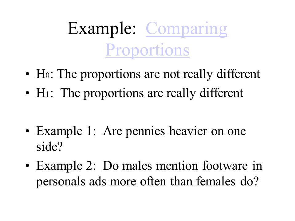 Example: Comparing ProportionsComparing Proportions H 0 : The proportions are not really different H 1 : The proportions are really different Example