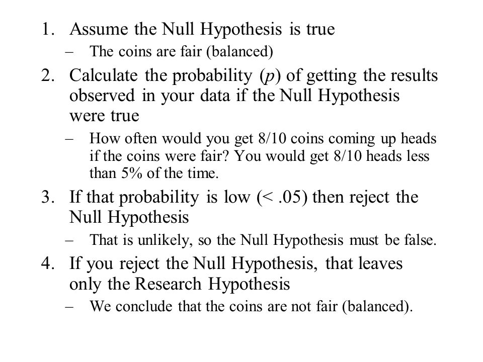 1.Assume the Null Hypothesis is true –The coins are fair (balanced) 2.Calculate the probability (p) of getting the results observed in your data if the Null Hypothesis were true –How often would you get 8/10 coins coming up heads if the coins were fair.
