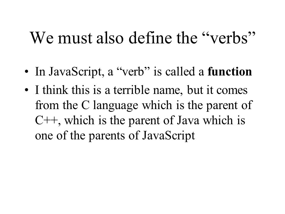 We must also define the verbs In JavaScript, a verb is called a function I think this is a terrible name, but it comes from the C language which is the parent of C++, which is the parent of Java which is one of the parents of JavaScript