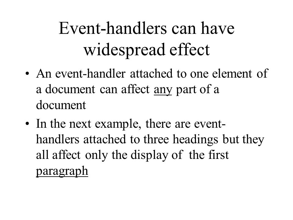Event-handlers can have widespread effect An event-handler attached to one element of a document can affect any part of a document In the next example, there are event- handlers attached to three headings but they all affect only the display of the first paragraph