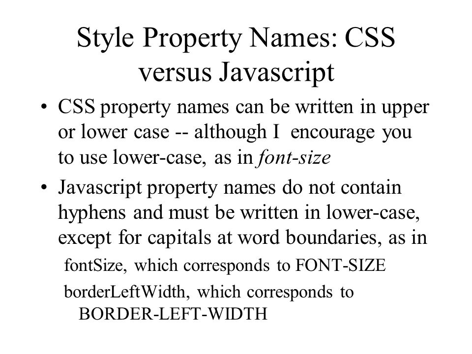 Style Property Names: CSS versus Javascript CSS property names can be written in upper or lower case -- although I encourage you to use lower-case, as in font-size Javascript property names do not contain hyphens and must be written in lower-case, except for capitals at word boundaries, as in fontSize, which corresponds to FONT-SIZE borderLeftWidth, which corresponds to BORDER-LEFT-WIDTH