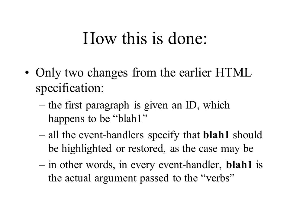 How this is done: Only two changes from the earlier HTML specification: –the first paragraph is given an ID, which happens to be blah1 –all the event-handlers specify that blah1 should be highlighted or restored, as the case may be –in other words, in every event-handler, blah1 is the actual argument passed to the verbs
