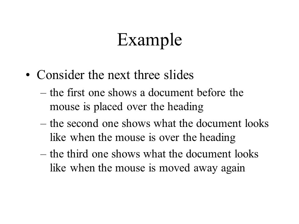 Example Consider the next three slides –the first one shows a document before the mouse is placed over the heading –the second one shows what the document looks like when the mouse is over the heading –the third one shows what the document looks like when the mouse is moved away again